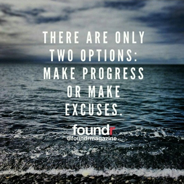 There are only two options: make progress or make excuses