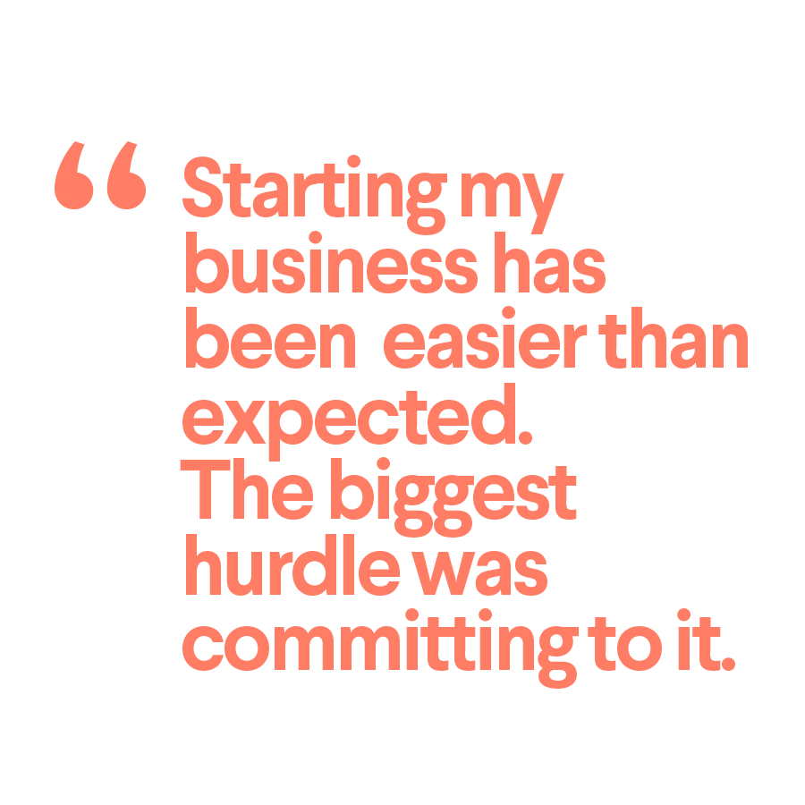 Starting my business has been easier than expected. The biggest hurdle was committing to it. Quote