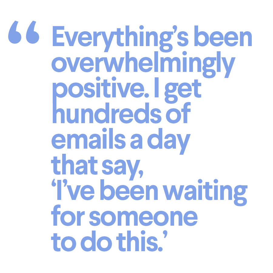 Everything's been overwhelmingly positive. I get hundreds of emails a day that say, 'I've been waiting for someone to do this.'